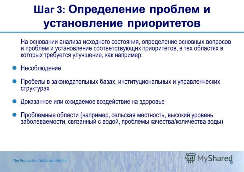 9 The Protocol on Water and Health Шаг 3: Определение проблем и установление приоритетов На основании анализа исходного состояния, определение основных вопросов и проблем и установление соответствующих приоритетов, в тех областях в которых требуется