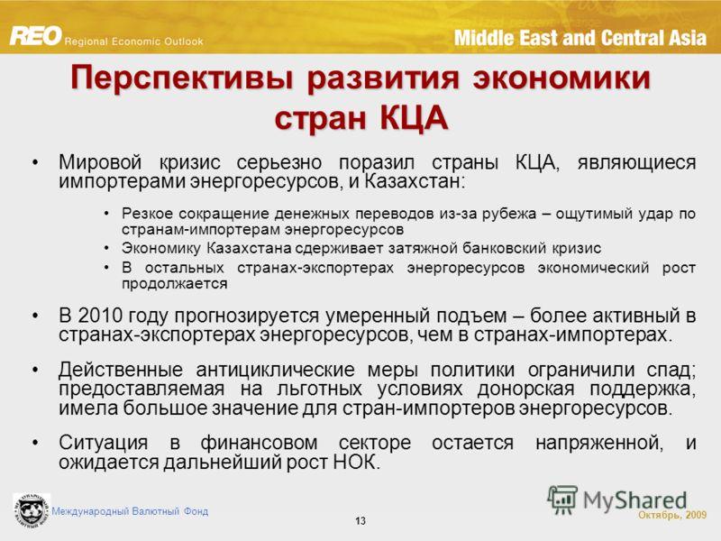 Международный Валютный Фонд Октябрь, 2009 13 Перспективы развития экономики стран КЦА Мировой кризис серьезно поразил страны КЦА, являющиеся импортерами энергоресурсов, и Казахстан: Резкое сокращение денежных переводов из-за рубежа – ощутимый удар по