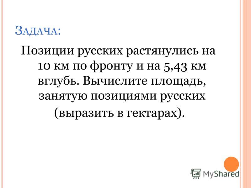 Позиции русских растянулись на 10 км по фронту и на 5,43 км вглубь. Вычислите площадь, занятую позициями русских (выразить в гектарах). З АДАЧА :