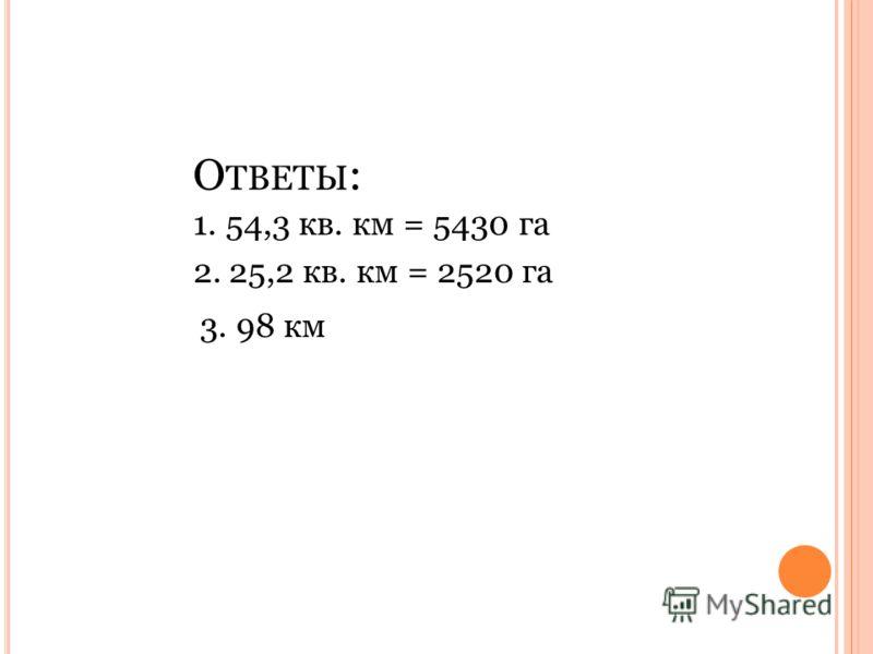 О ТВЕТЫ : 1.54,3 кв. км = 5430 га 2. 25,2 кв. км = 2520 га 3. 98 км
