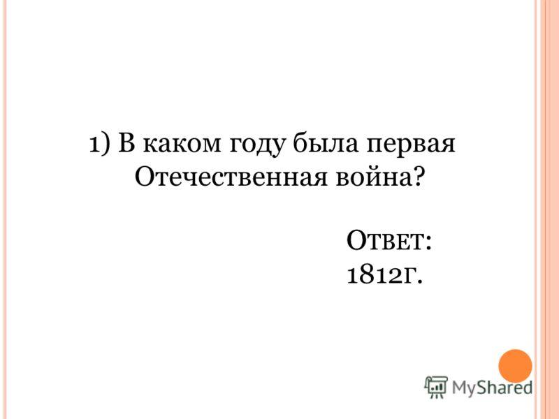 1) В каком году была первая Отечественная война? О ТВЕТ : 1812 Г. О ТВЕТ :
