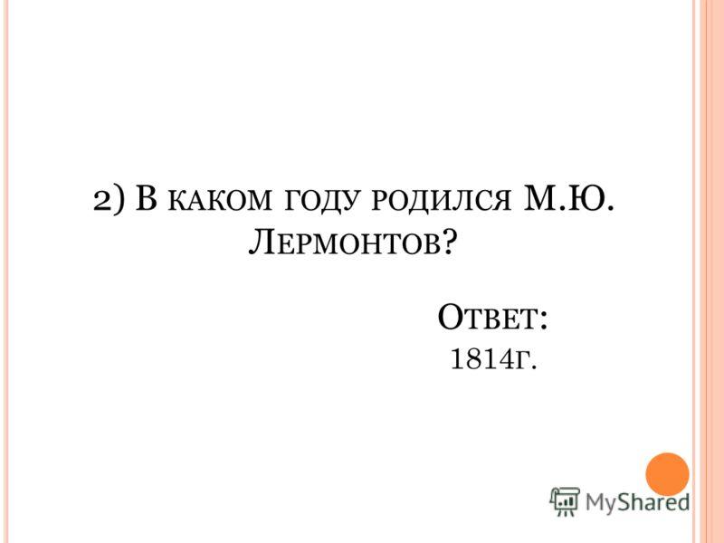2) В КАКОМ ГОДУ РОДИЛСЯ М.Ю. Л ЕРМОНТОВ ? 1814 Г. О ТВЕТ :