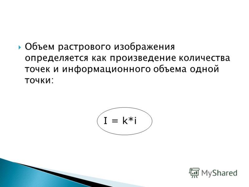 Объем растрового изображения определяется как произведение количества точек и информационного объема одной точки: I = k*i