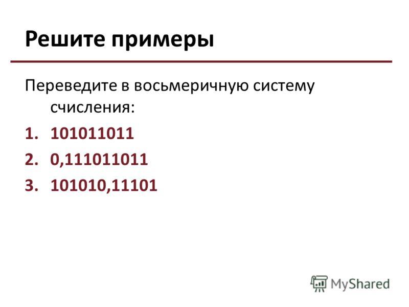 Решите примеры Переведите в восьмеричную систему счисления: 1.101011011 2.0,111011011 3.101010,11101