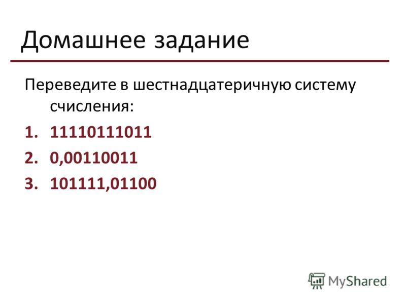 Домашнее задание Переведите в шестнадцатеричную систему счисления: 1.11110111011 2.0,00110011 3.101111,01100