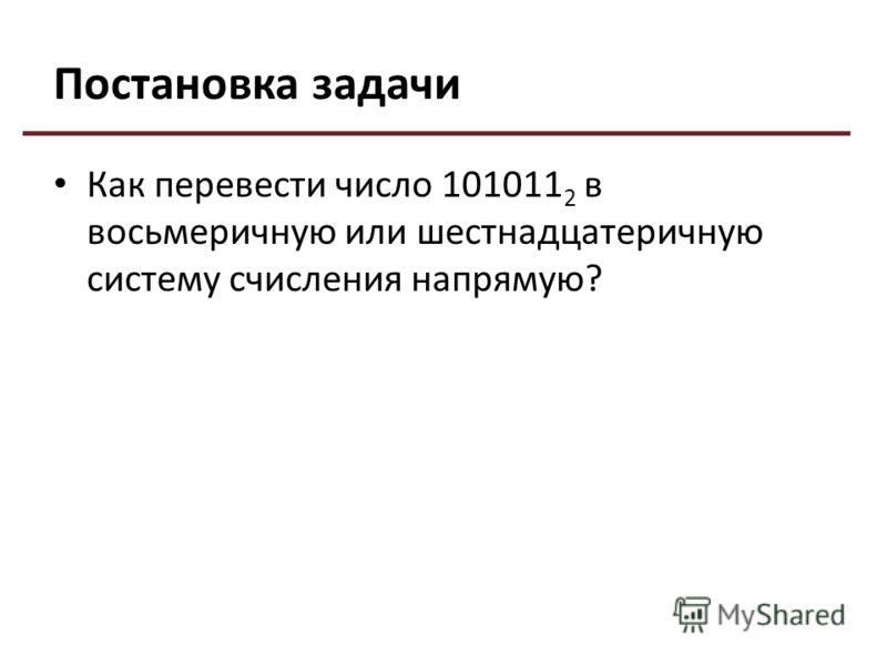 Постановка задачи Как перевести число 101011 2 в восьмеричную или шестнадцатеричную систему счисления напрямую?