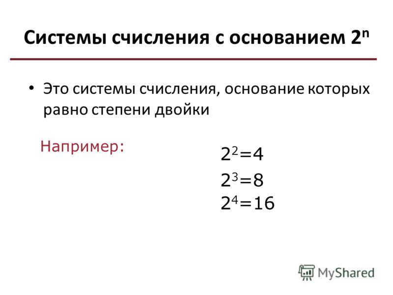 Системы счисления с основанием 2 n Это системы счисления, основание которых равно степени двойки Например: 2 2 =4 2 3 =8 2 4 =16
