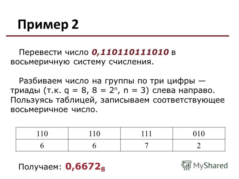 Пример 2 110 111010 6672 Перевести число 0,110110111010 в восьмеричную систему счисления. Разбиваем число на группы по три цифры триады (т.к. q = 8, 8 = 2 n, n = 3) слева направо. Пользуясь таблицей, записываем соответствующее восьмеричное число. Пол