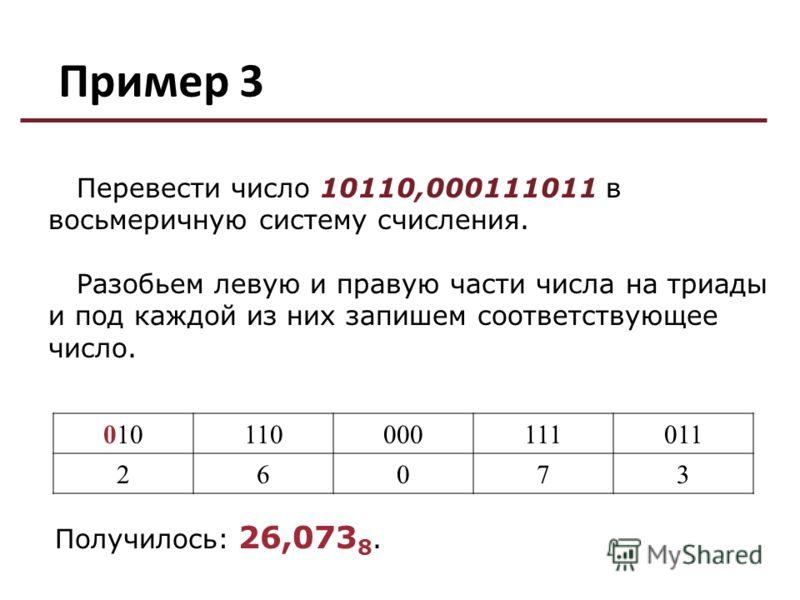 Пример 3 010110000111011 26073 Перевести число 10110,000111011 в восьмеричную систему счисления. Разобьем левую и правую части числа на триады и под каждой из них запишем соответствующее число. Получилось: 26,073 8.