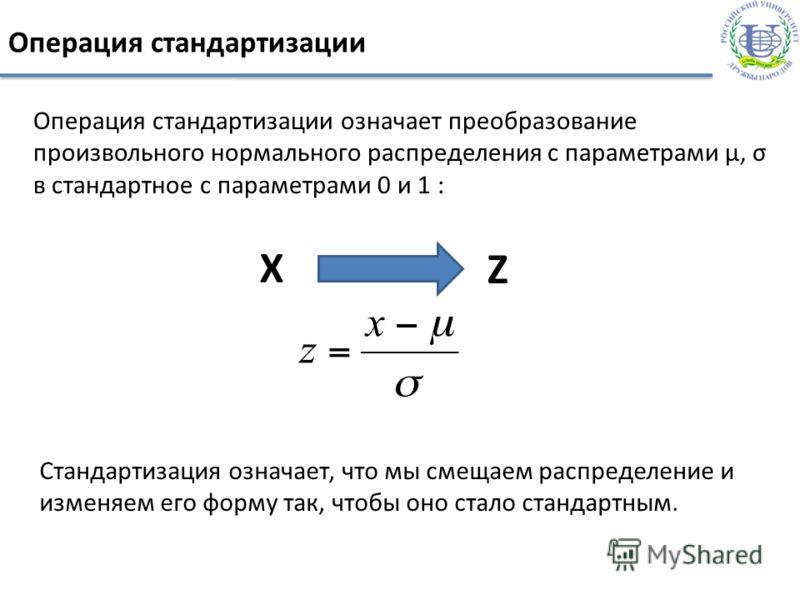 Операция стандартизации Операция стандартизации означает преобразование произвольного нормального распределения с параметрами µ, σ в стандартное с параметрами 0 и 1 : X Z Стандартизация означает, что мы смещаем распределение и изменяем его форму так,