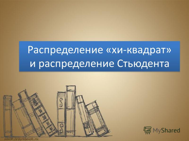 Распределение «хи-квадрат» и распределение Стьюдента Распределение «хи-квадрат» и распределение Стьюдента