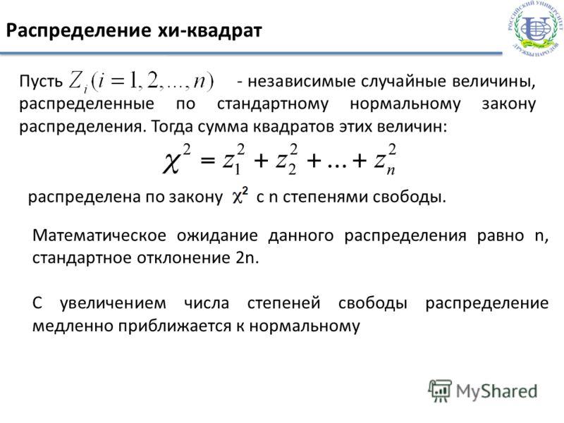 Распределение хи-квадрат Пусть - независимые случайные величины, распределенные по стандартному нормальному закону распределения. Тогда сумма квадратов этих величин: распределена по закону с n степенями свободы. Математическое ожидание данного распре