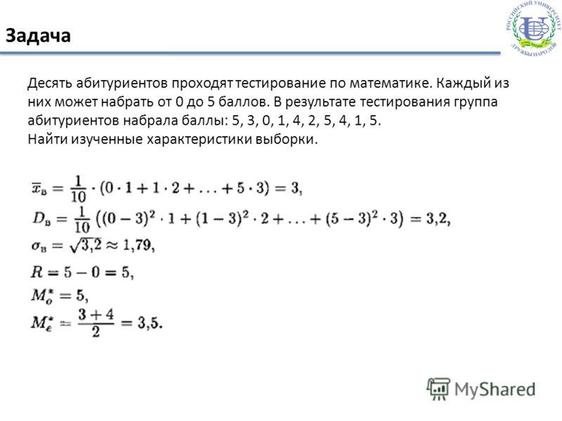 Задача Десять абитуриентов проходят тестирование по математике. Каждый из них может набрать от 0 до 5 баллов. В результате тестирования группа абитуриентов набрала баллы: 5, 3, 0, 1, 4, 2, 5, 4, 1, 5. Найти изученные характеристики выборки.