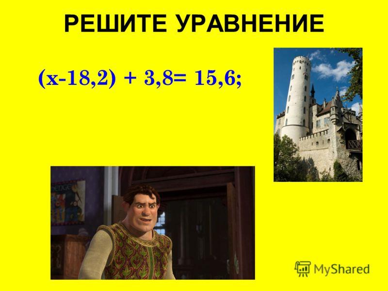 РЕШИТЕ УРАВНЕНИЕ (x-18,2) + 3,8= 15,6;