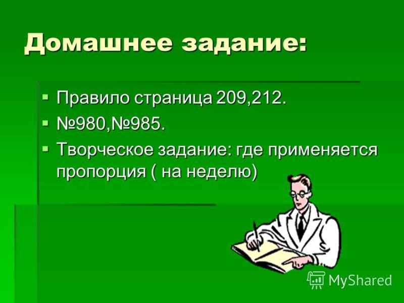 Домашнее задание: Правило страница 209,212. Правило страница 209,212. 980,985. 980,985. Творческое задание: где применяется пропорция ( на неделю) Творческое задание: где применяется пропорция ( на неделю)