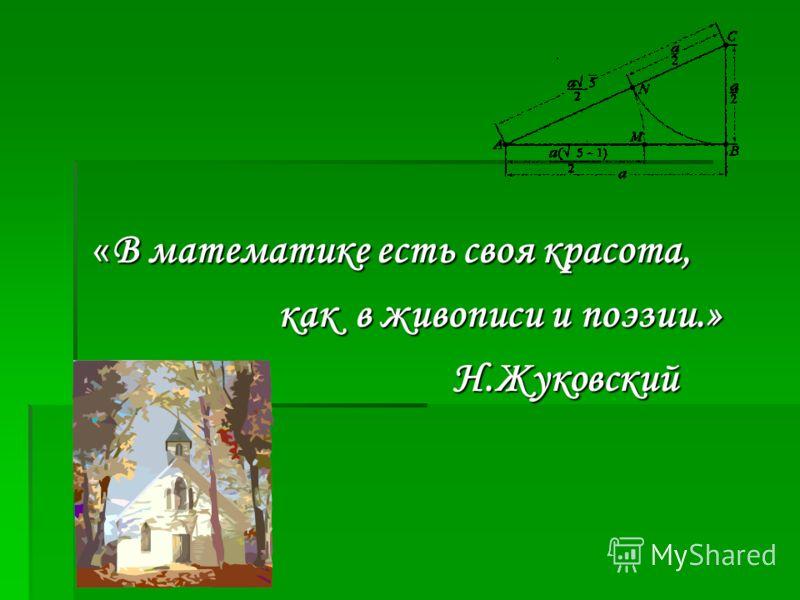« В математике есть своя красота, « В математике есть своя красота, как в живописи и поэзии.» как в живописи и поэзии.» Н.Жуковский Н.Жуковский