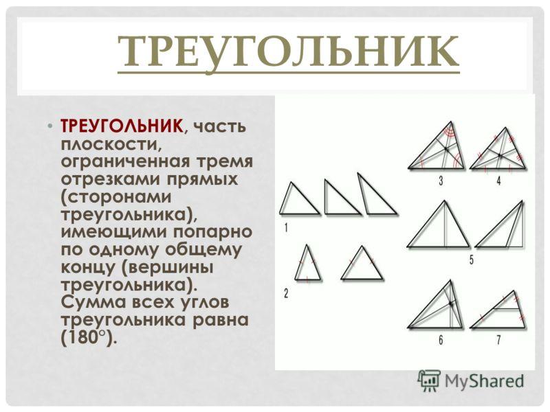 ТРЕУГОЛЬНИК ТРЕУГОЛЬНИК, часть плоскости, ограниченная тремя отрезками прямых (сторонами треугольника), имеющими попарно по одному общему концу (вершины треугольника). Сумма всех углов треугольника равна (180°).