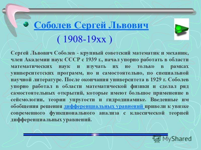 Сергей Львович Соболев - крупный советский математик и механик, член Академии наук СССР с 1939 г., начал упорно работать в области математических наук и изучать их не только в рамках университетских программ, но и самостоятельно, по специальной научн