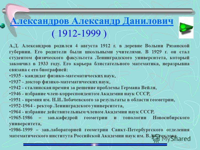 А.Д. Александров родился 4 августа 1912 г. в деревне Волыни Рязанской губернии. Его родители были школьными учителями. В 1929 г. он стал студентом физического факультета Ленинградского университета, который закончил в 1933 году. Его карьера блистател