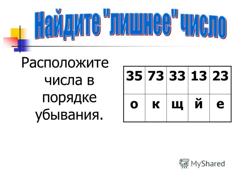 Расположите числа в порядке убывания. 3573331323 окщйе