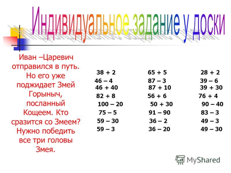 Иван –Царевич отправился в путь. Но его уже поджидает Змей Горыныч, посланный Кощеем. Кто сразится со Змеем? Нужно победить все три головы Змея. 38 + 2 65 + 5 28 + 2 46 – 4 87 – 3 39 – 6 46 + 40 87 + 10 39 + 30 82 + 8 56 + 6 76 + 4 100 – 20 50 + 30 9