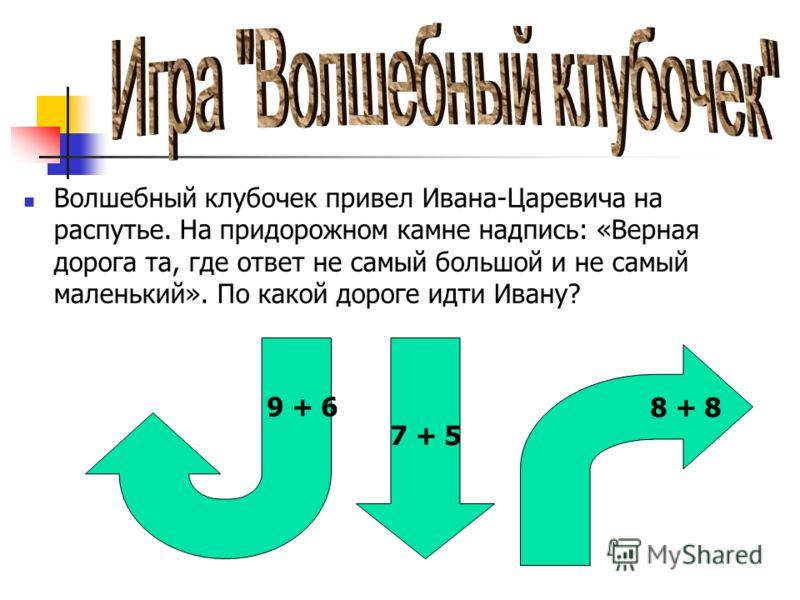 Волшебный клубочек привел Ивана-Царевича на распутье. На придорожном камне надпись: «Верная дорога та, где ответ не самый большой и не самый маленький». По какой дороге идти Ивану? 8 + 8 9 + 6 7 + 5