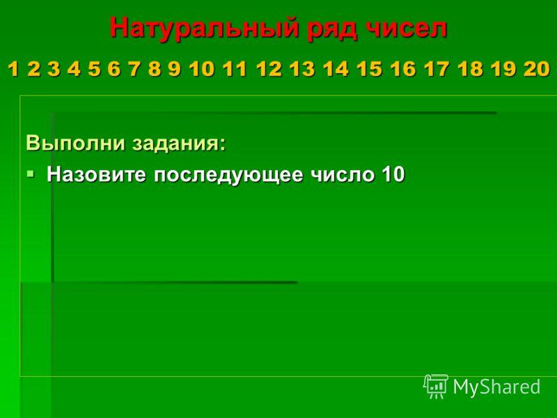 Натуральный ряд чисел 1 2 3 4 5 6 7 8 9 10 11 12 13 14 15 16 17 18 19 20 Выполни задания: Назовите последующее число 10 Назовите последующее число 10