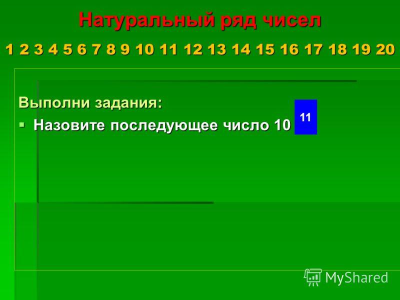 Натуральный ряд чисел 1 2 3 4 5 6 7 8 9 10 11 12 13 14 15 16 17 18 19 20 Выполни задания: Назовите последующее число 10 Назовите последующее число 10 11