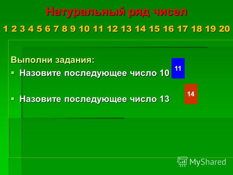 Натуральный ряд чисел 1 2 3 4 5 6 7 8 9 10 11 12 13 14 15 16 17 18 19 20 Выполни задания: Назовите последующее число 10 Назовите последующее число 10 Назовите последующее число 13 Назовите последующее число 13 11 14