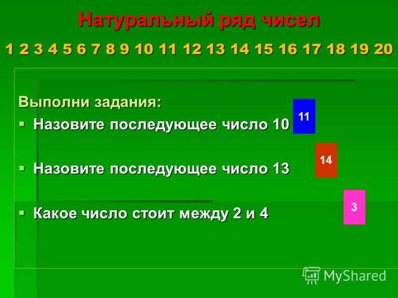 Натуральный ряд чисел 1 2 3 4 5 6 7 8 9 10 11 12 13 14 15 16 17 18 19 20 Выполни задания: Назовите последующее число 10 Назовите последующее число 10 Назовите последующее число 13 Назовите последующее число 13 Какое число стоит между 2 и 4 Какое числ