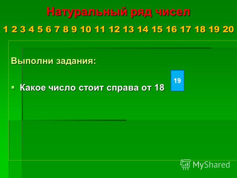 Натуральный ряд чисел 1 2 3 4 5 6 7 8 9 10 11 12 13 14 15 16 17 18 19 20 Выполни задания: Какое число стоит справа от 18 Какое число стоит справа от 18 19