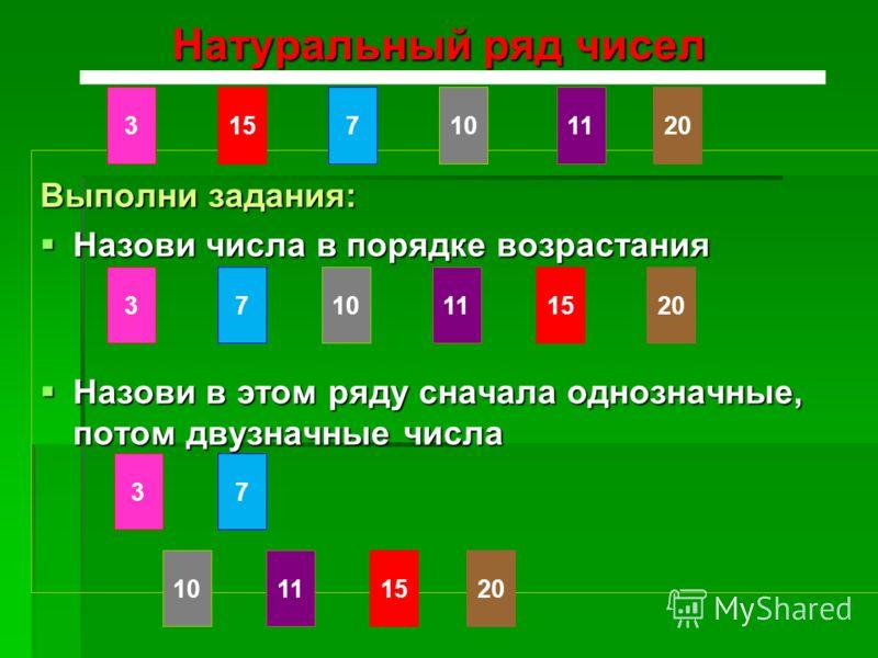 Натуральный ряд чисел Выполни задания: Назови числа в порядке возрастания Назови числа в порядке возрастания Назови в этом ряду сначала однозначные, потом двузначные числа Назови в этом ряду сначала однозначные, потом двузначные числа 3157112010 3157