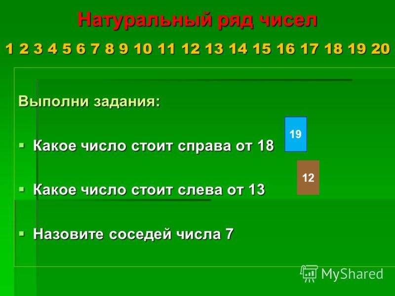 Натуральный ряд чисел 1 2 3 4 5 6 7 8 9 10 11 12 13 14 15 16 17 18 19 20 Выполни задания: Какое число стоит справа от 18 Какое число стоит справа от 18 Какое число стоит слева от 13 Какое число стоит слева от 13 Назовите соседей числа 7 Назовите сосе