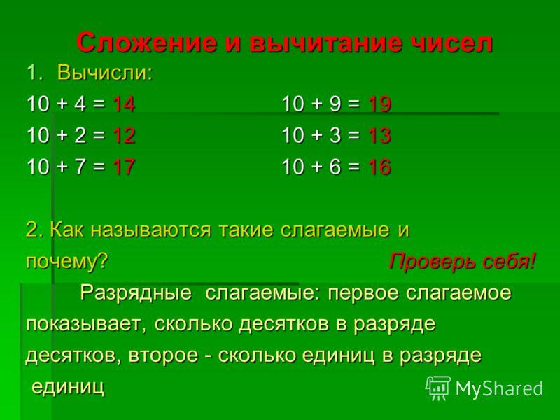 Сложение и вычитание чисел 1.Вычисли: 10 + 4 = 14 10 + 9 = 19 10 + 2 = 12 10 + 3 = 13 10 + 7 = 17 10 + 6 = 16 2. Как называются такие слагаемые и почему? Проверь себя! Разрядные слагаемые: первое слагаемое Разрядные слагаемые: первое слагаемое показы