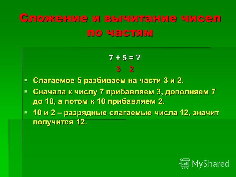 Сложение и вычитание чисел по частям 7 + 5 = ? 3 2 Слагаемое 5 разбиваем на части 3 и 2. Слагаемое 5 разбиваем на части 3 и 2. Сначала к числу 7 прибавляем 3, дополняем 7 до 10, а потом к 10 прибавляем 2. Сначала к числу 7 прибавляем 3, дополняем 7 д