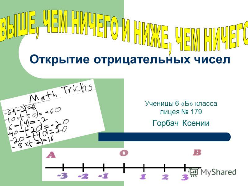 Открытие отрицательных чисел Ученицы 6 «Б» класса лицея 179 Горбач Ксении