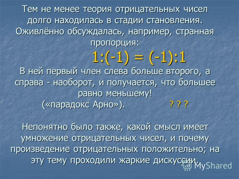 Тем не менее теория отрицательных чисел долго находилась в стадии становления. Оживлённо обсуждалась, например, странная пропорция: 1:(-1) = (-1):1 В ней первый член слева больше второго, а справа - наоборот, и получается, что большее равно меньшему!