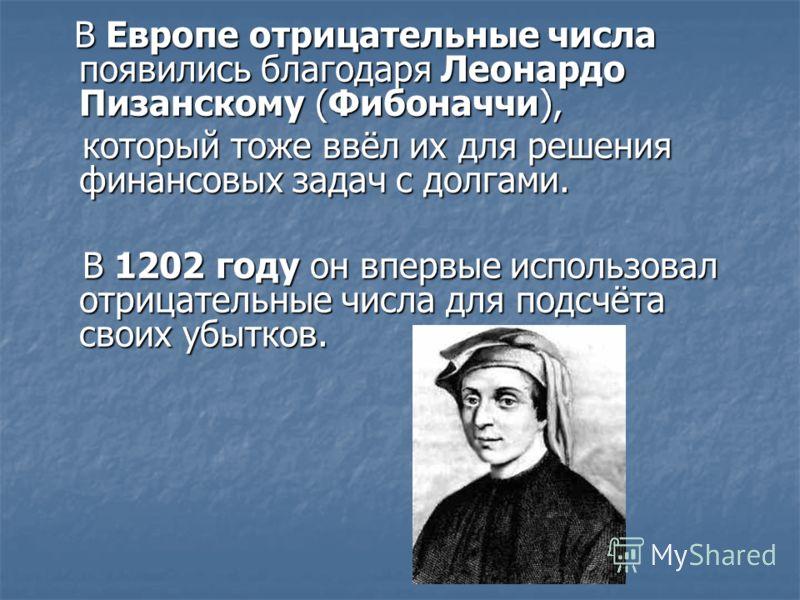 В Европе отрицательные числа появились благодаря Леонардо Пизанскому (Фибоначчи), В Европе отрицательные числа появились благодаря Леонардо Пизанскому (Фибоначчи), который тоже ввёл их для решения финансовых задач с долгами. который тоже ввёл их для