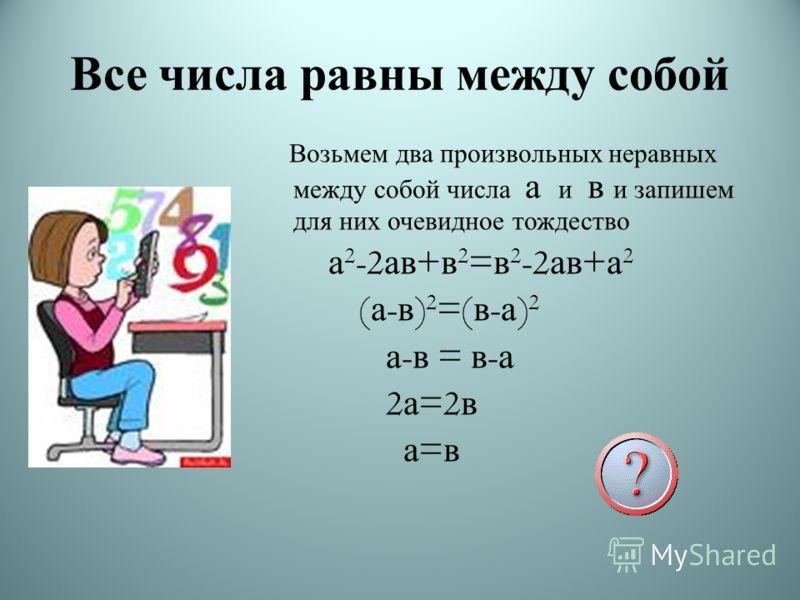 Все числа равны между собой Возьмем два произвольных неравных между собой числа а и в и запишем для них очевидное тождество а 2 -2 ав + в 2 = в 2 -2 ав + а 2 ( а - в ) 2 =( в - а ) 2 а - в = в - а 2 а =2 в а = в