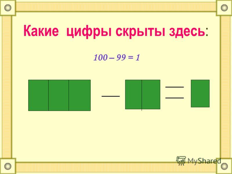 Какие цифры скрыты здесь : 100 – 99 = 1