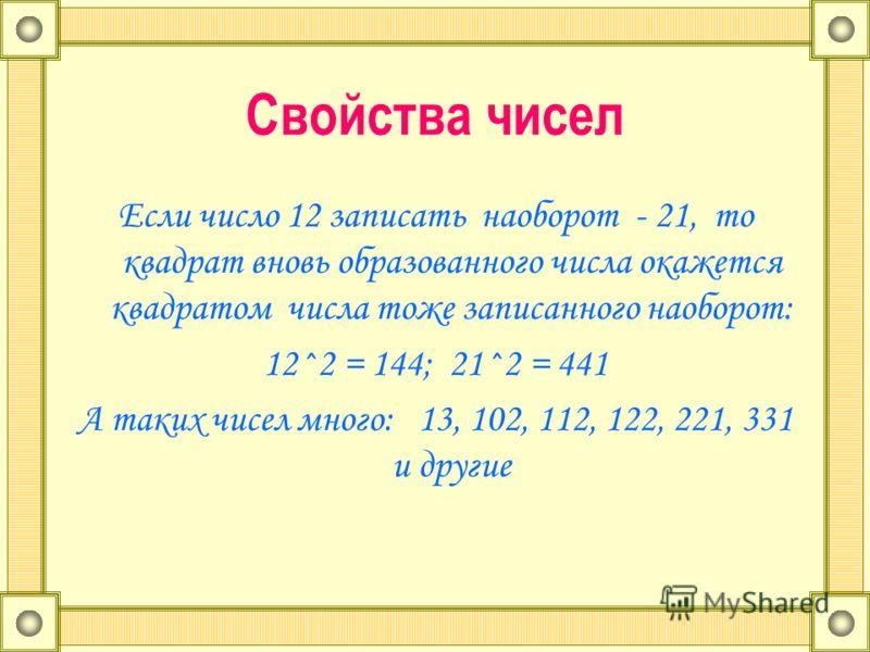 Свойства чисел Если число 12 записать наоборот - 21, то квадрат вновь образованного числа окажется квадратом числа тоже записанного наоборот: 12^2 = 144; 21^2 = 441 А таких чисел много: 13, 102, 112, 122, 221, 331 и другие