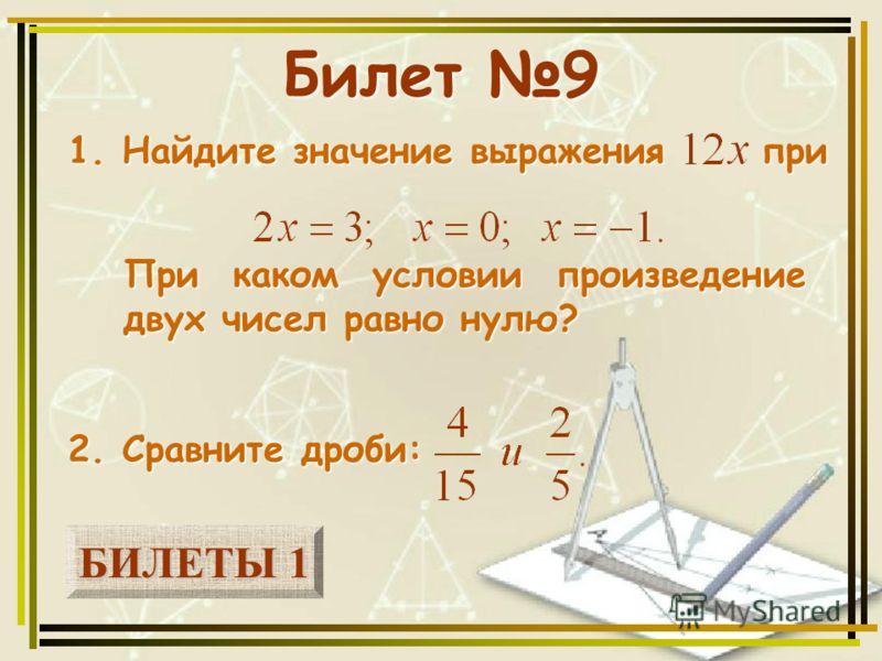 БИЛЕТЫ 1 БИЛЕТЫ 1 Билет 9 1. Найдите значение выражения при 2. Сравните дроби: При каком условии произведение двух чисел равно нулю?