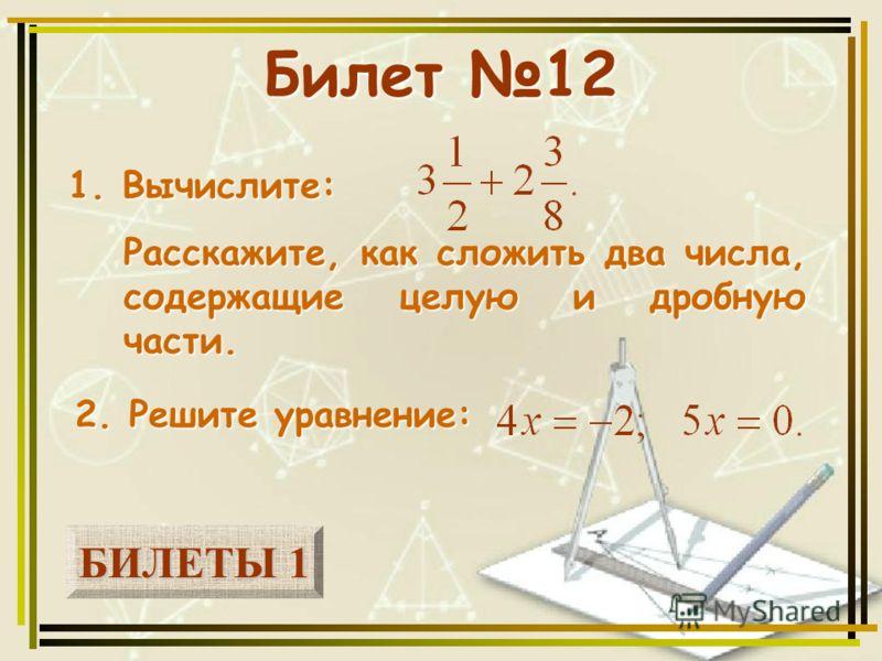 БИЛЕТЫ 1 БИЛЕТЫ 1 Билет 12 1. Вычислите: 2. Решите уравнение: Расскажите, как сложить два числа, содержащие целую и дробную части.