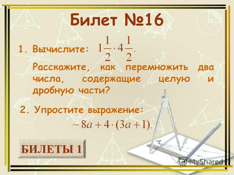 БИЛЕТЫ 1 БИЛЕТЫ 1 Билет 16 1. Вычислите: 2. Упростите выражение: Расскажите, как перемножить два числа, содержащие целую и дробную части?