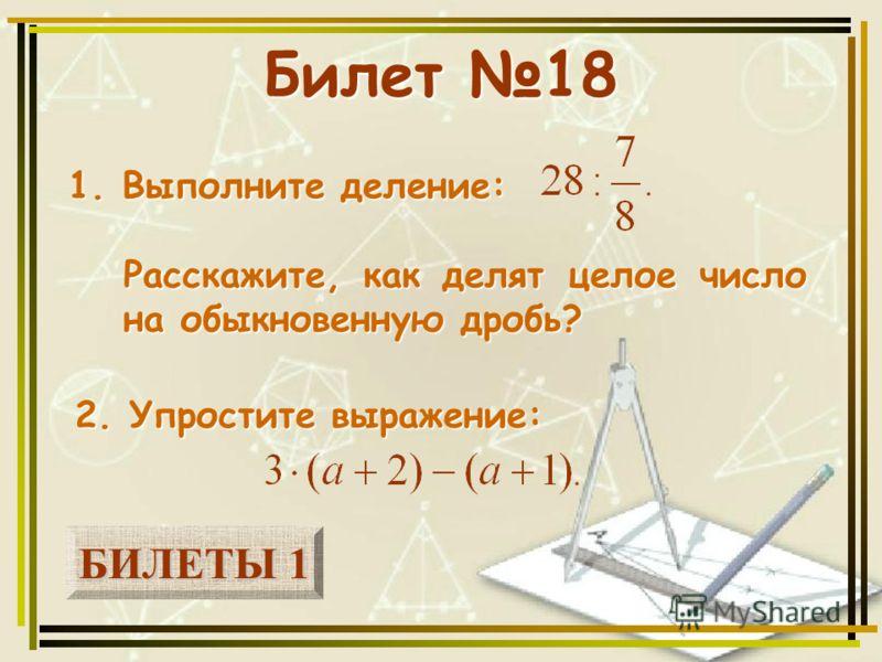 БИЛЕТЫ 1 БИЛЕТЫ 1 Билет 18 1. Выполните деление: 2. Упростите выражение: Расскажите, как делят целое число на обыкновенную дробь?