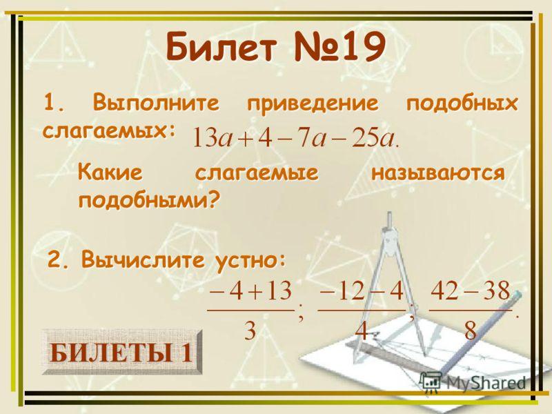 БИЛЕТЫ 1 БИЛЕТЫ 1 Билет 19 1. Выполните приведение подобных слагаемых: 2. Вычислите устно: Какие слагаемые называются подобными?