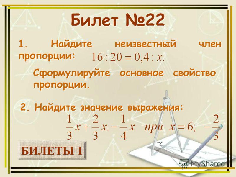 БИЛЕТЫ 1 БИЛЕТЫ 1 Билет 22 1. Найдите неизвестный член пропорции: 2. Найдите значение выражения: Сформулируйте основное свойство пропорции.