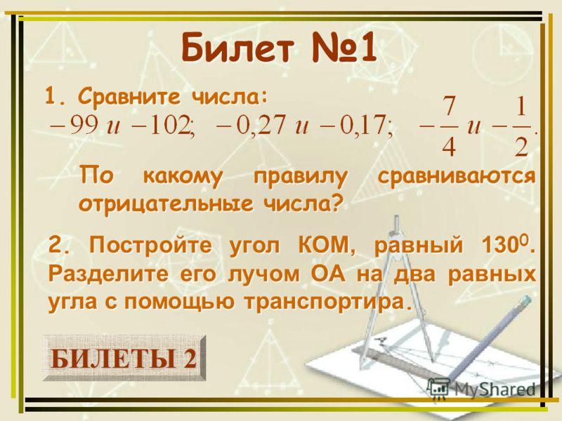 БИЛЕТЫ 2 БИЛЕТЫ 2 Билет 1 1. Сравните числа: 2. Постройте угол КОМ, равный 130 0. Разделите его лучом ОА на два равных угла с помощью транспортира. По какому правилу сравниваются отрицательные числа?