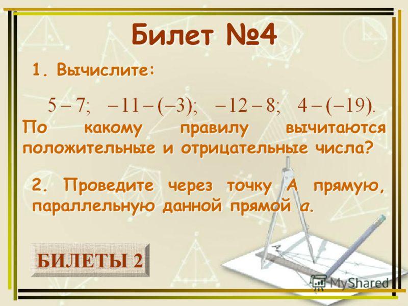 БИЛЕТЫ 2 БИЛЕТЫ 2 Билет 4 1. Вычислите: 2. Проведите через точку А прямую, параллельную данной прямой а. По какому правилу вычитаются положительные и отрицательные числа?
