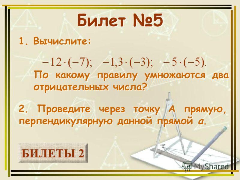 БИЛЕТЫ 2 БИЛЕТЫ 2 Билет 5 1. Вычислите: 2. Проведите через точку А прямую, перпендикулярную данной прямой а. По какому правилу умножаются два отрицательных числа?